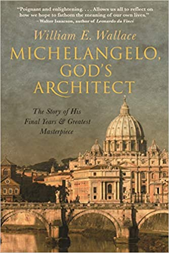 William Wallace's art history book Michelangelo: God's Architect, The Story of his Final Years and Greatest Masterpiece.